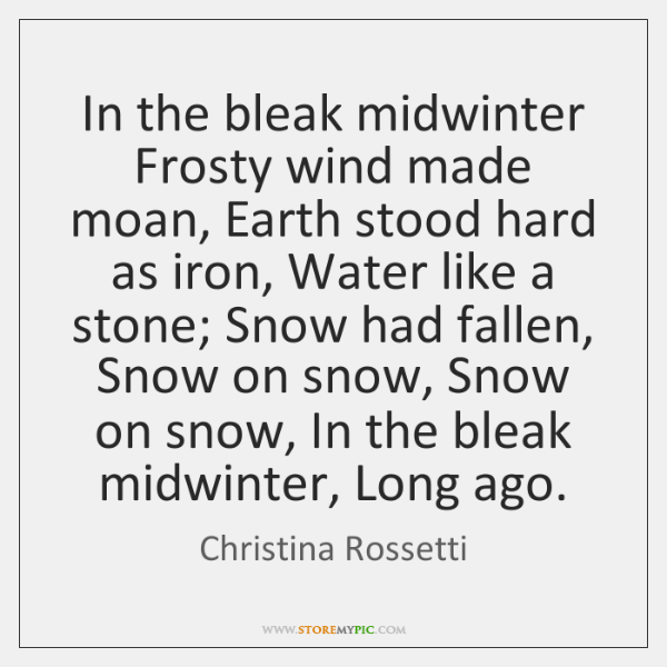 In the bleak midwinter Frosty wind made moan, Earth stood hard as ...