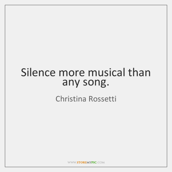 Silence more musical than any song.