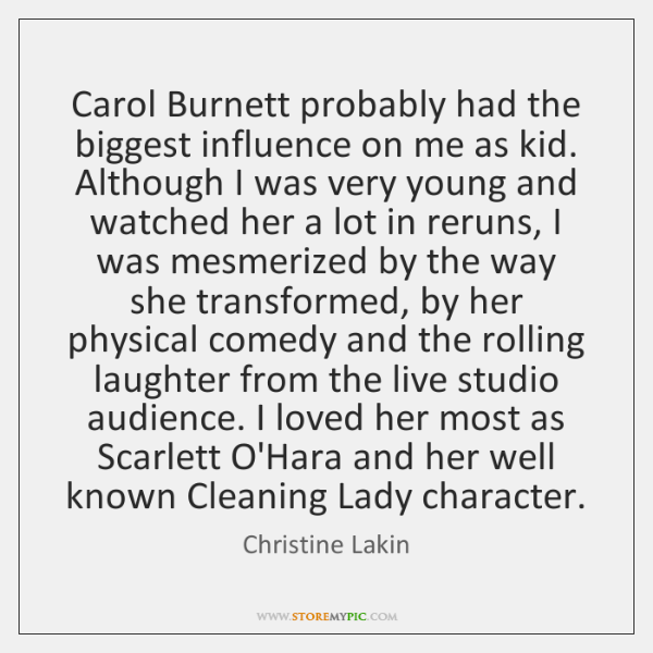 Carol Burnett probably had the biggest influence on me as kid. Although ...