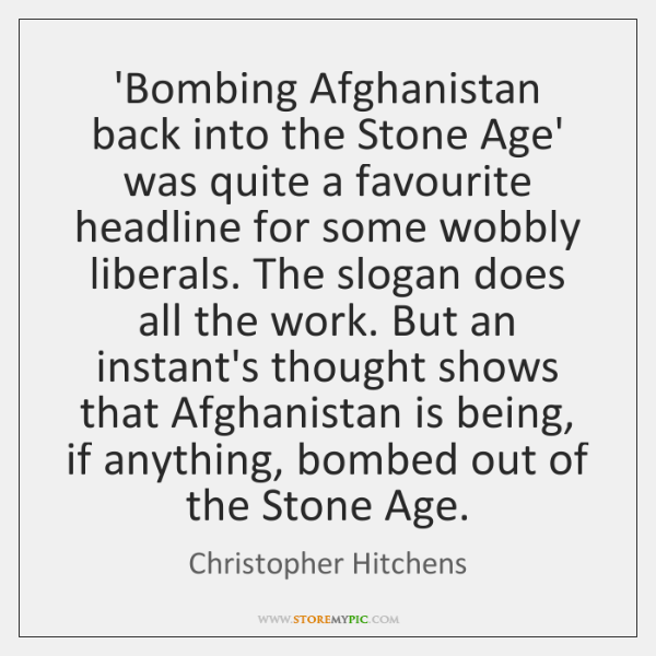 'Bombing Afghanistan back into the Stone Age' was quite a favourite headline ...