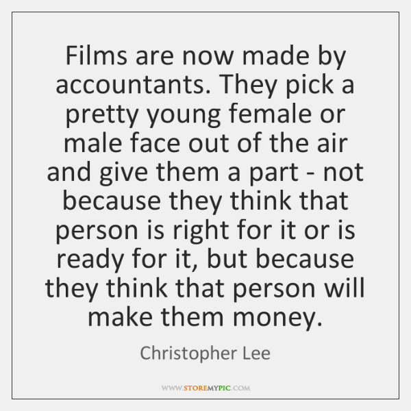 Films are now made by accountants. They pick a pretty young female ...