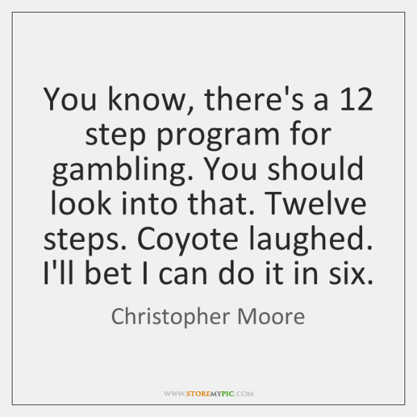 You know, there's a 12 step program for gambling. You should look into ...