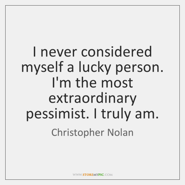 I never considered myself a lucky person. I'm the most extraordinary pessimist. ...