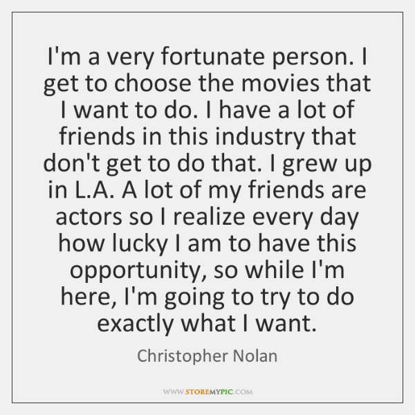 I'm a very fortunate person. I get to choose the movies that ...