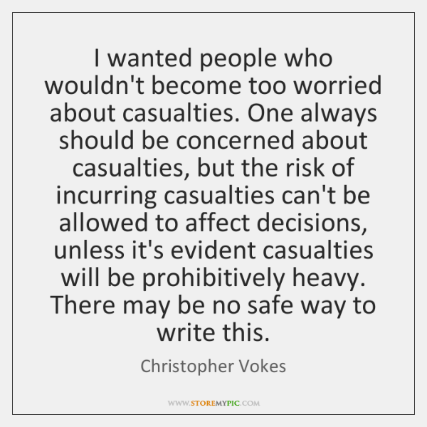 I wanted people who wouldn't become too worried about casualties. One always ...