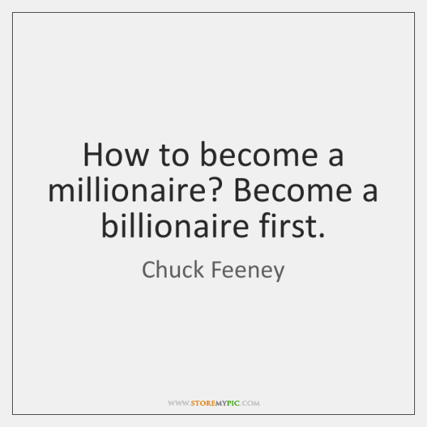 How to become a millionaire? Become a billionaire first.
