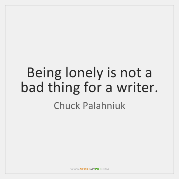 Being lonely is not a bad thing for a writer.