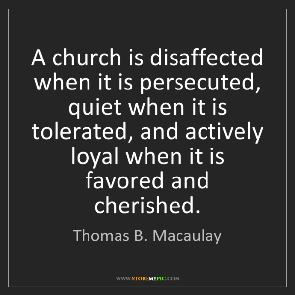 Thomas B. Macaulay: A church is disaffected when it is persecuted, quiet...