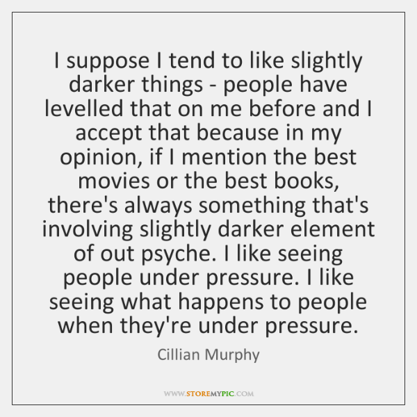 I suppose I tend to like slightly darker things - people have ...