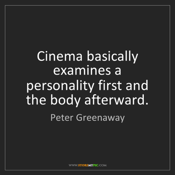 Peter Greenaway: Cinema basically examines a personality first and the...
