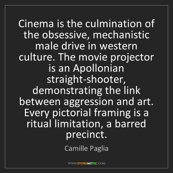 Camille Paglia: Cinema is the culmination of the obsessive, mechanistic...
