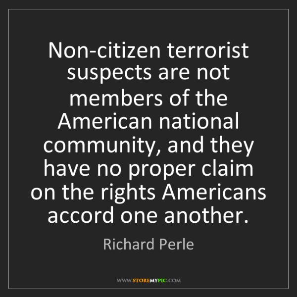 Richard Perle: Non-citizen terrorist suspects are not members of the...