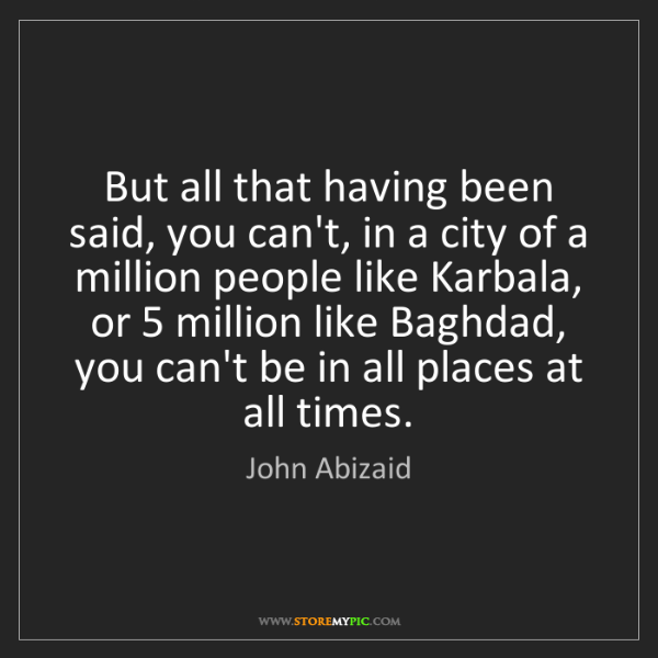 John Abizaid: But all that having been said, you can't, in a city of...