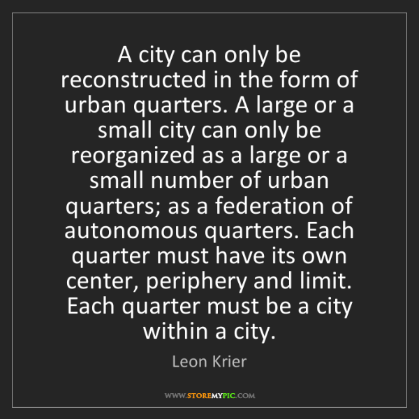 Leon Krier: A city can only be reconstructed in the form of urban...