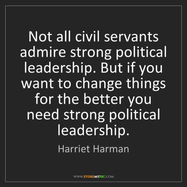 Harriet Harman: Not all civil servants admire strong political leadership....
