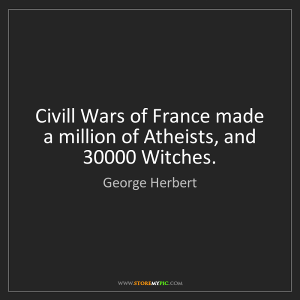 George Herbert: Civill Wars of France made a million of Atheists, and...