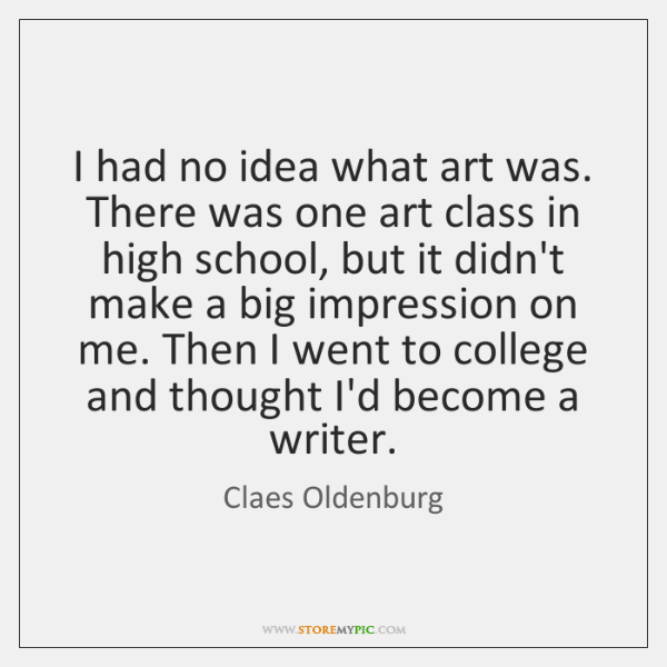 I had no idea what art was. There was one art class ...