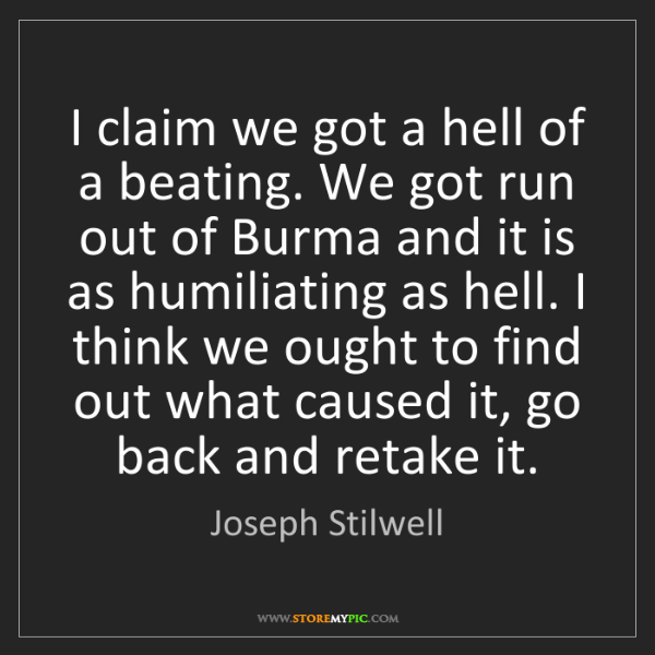 Joseph Stilwell: I claim we got a hell of a beating. We got run out of...