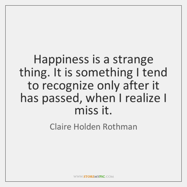 Happiness is a strange thing. It is something I tend to recognize ...