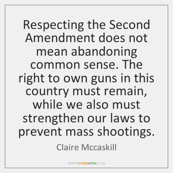 Respecting the Second Amendment does not mean abandoning common sense. The right ...