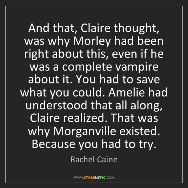 Rachel Caine: And that, Claire thought, was why Morley had been right...