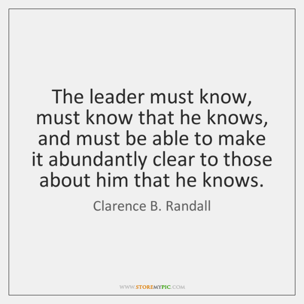 The leader must know, must know that he knows, and must be ...