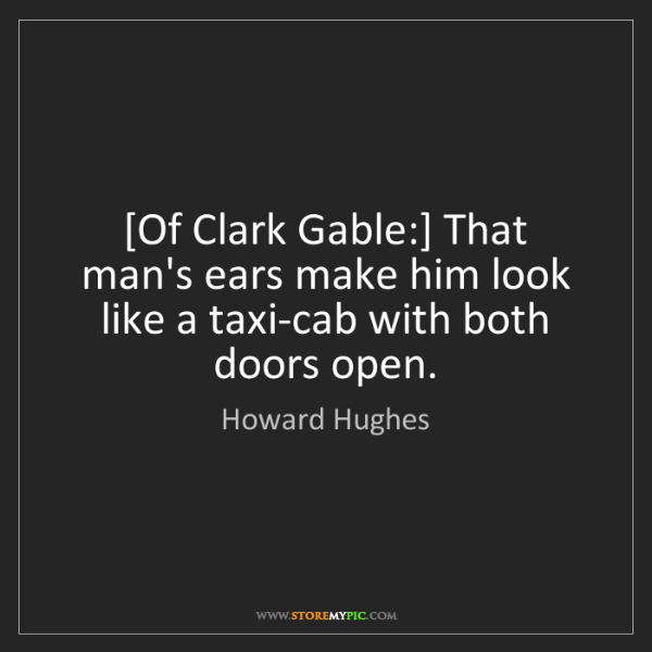 Howard Hughes: [Of Clark Gable:] That man's ears make him look like...