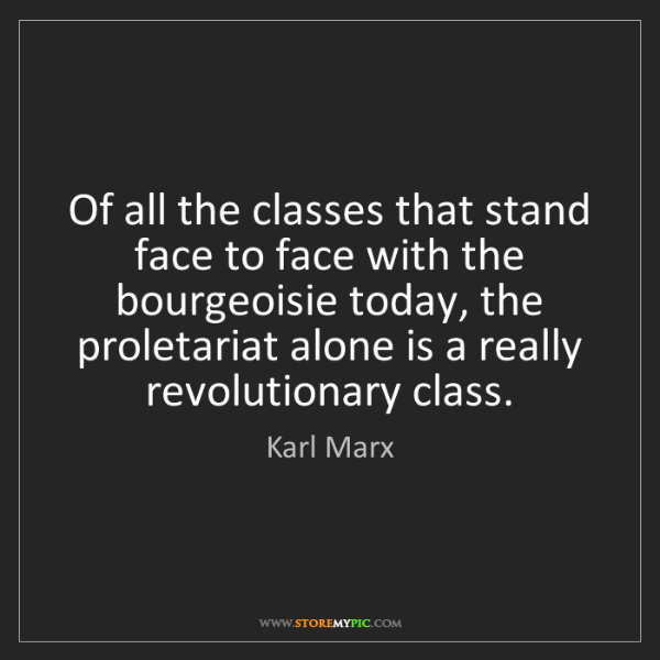 Karl Marx: Of all the classes that stand face to face with the bourgeoisie...