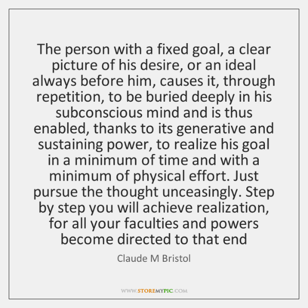 The person with a fixed goal, a clear picture of his desire, ...