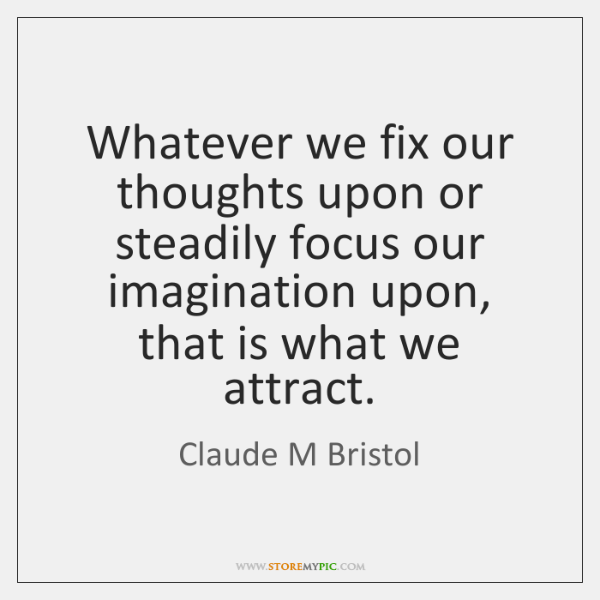 Whatever we fix our thoughts upon or steadily focus our imagination upon, ...