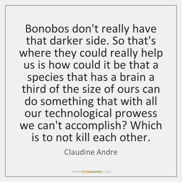 Bonobos don't really have that darker side. So that's where they could ...