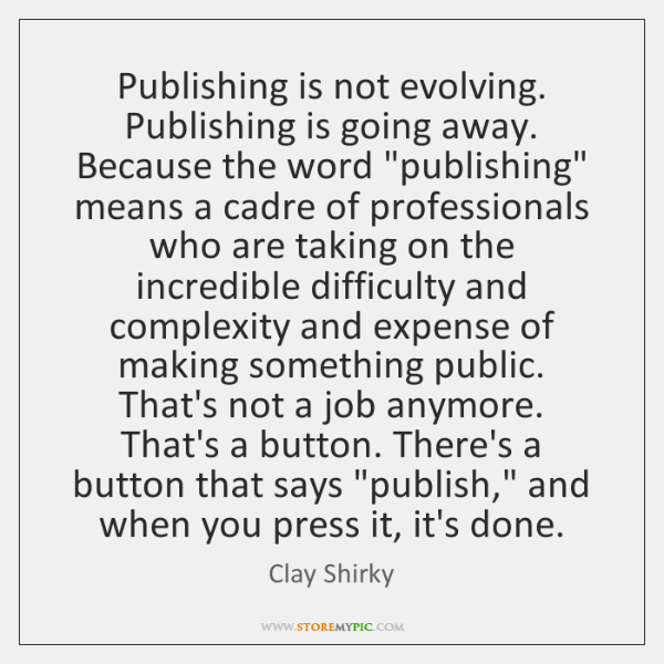 "Publishing is not evolving. Publishing is going away. Because the word ""publishing"" ..."