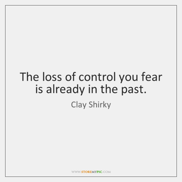 The loss of control you fear is already in the past.