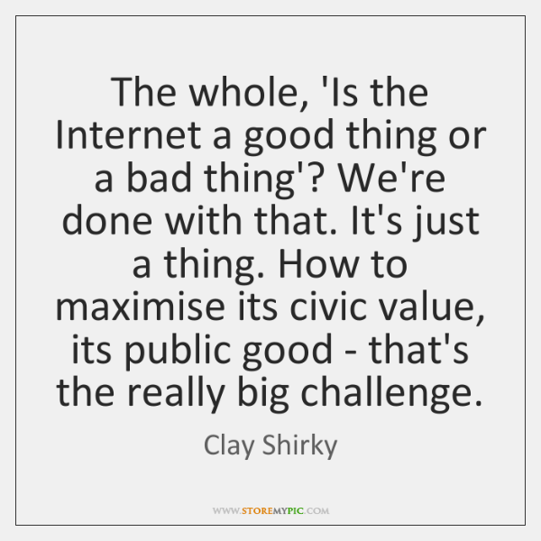 The whole, 'Is the Internet a good thing or a bad thing'? ...