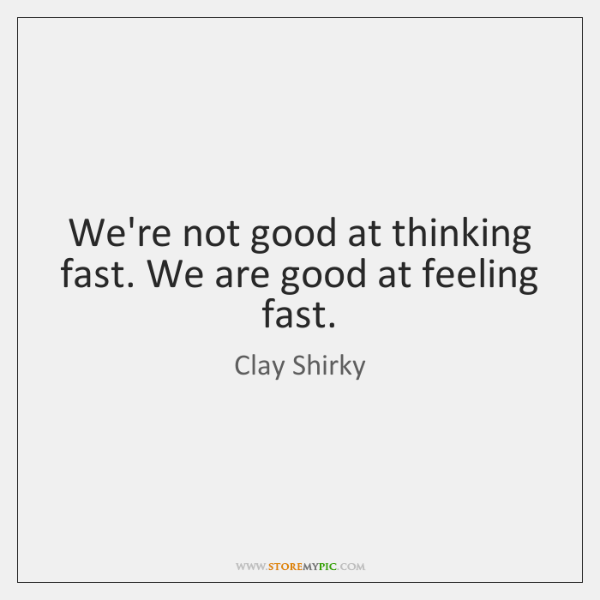 We're not good at thinking fast. We are good at feeling fast.