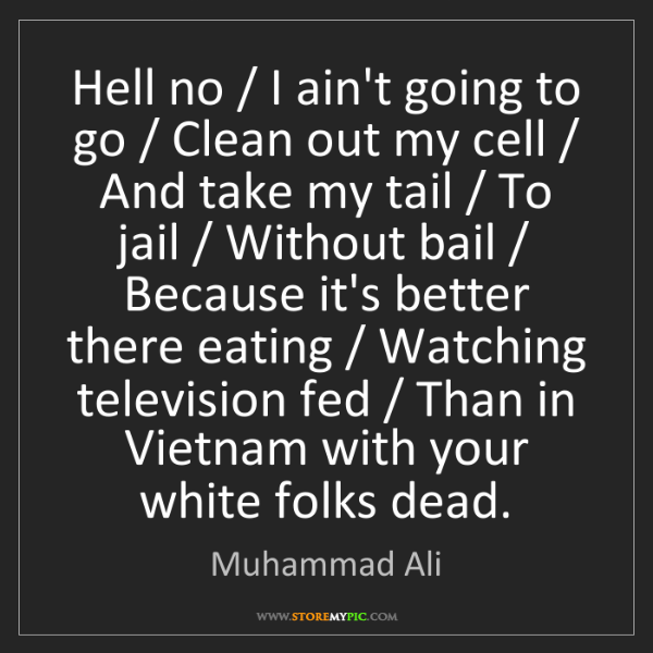 Muhammad Ali: Hell no / I ain't going to go / Clean out my cell / And...