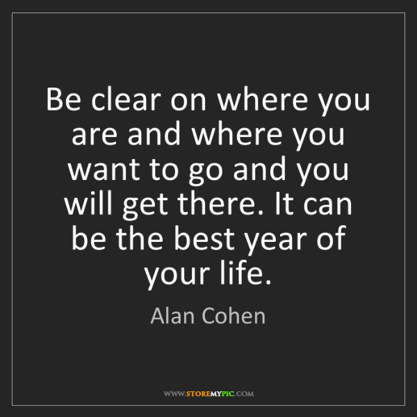 Alan Cohen: Be clear on where you are and where you want to go and...