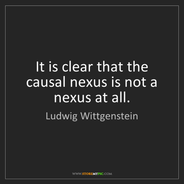 Ludwig Wittgenstein: It is clear that the causal nexus is not a nexus at all.