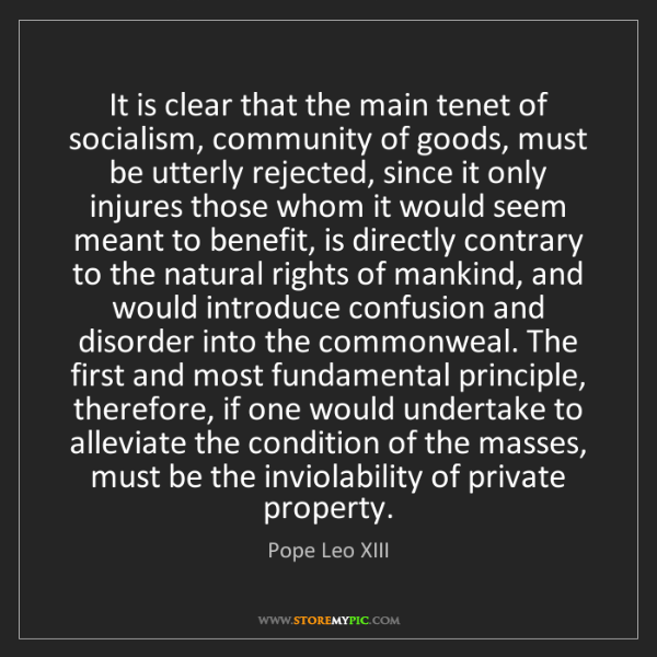 Pope Leo XIII: It is clear that the main tenet of socialism, community...