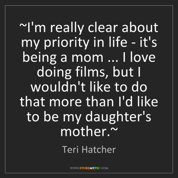 Teri Hatcher: ~I'm really clear about my priority in life - it's being...