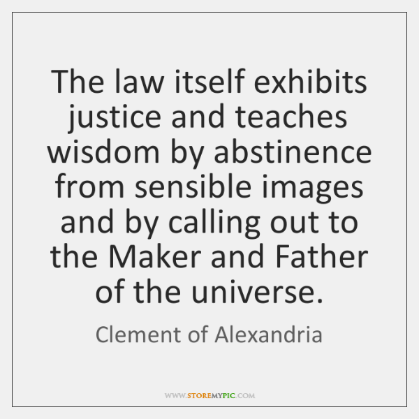 The law itself exhibits justice and teaches wisdom by abstinence from sensible ...