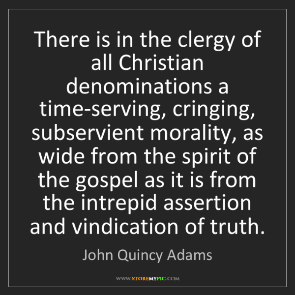 John Quincy Adams: There is in the clergy of all Christian denominations...