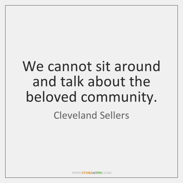 We cannot sit around and talk about the beloved community.