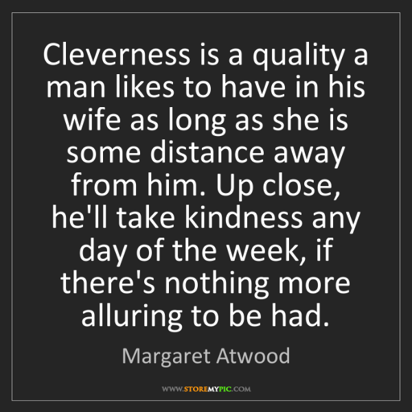 Margaret Atwood: Cleverness is a quality a man likes to have in his wife...