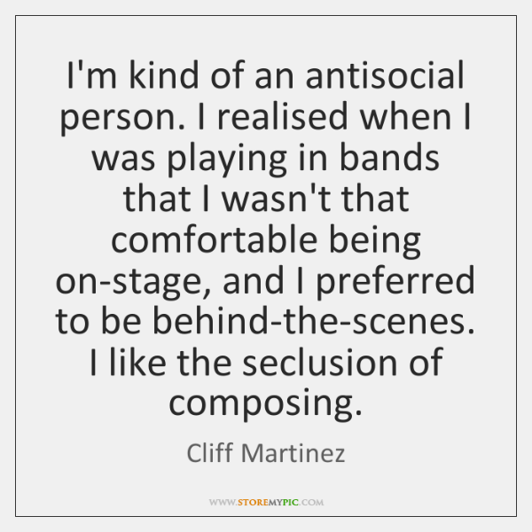 I'm kind of an antisocial person. I realised when I was playing ...