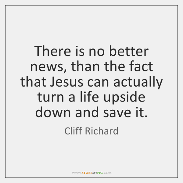 There is no better news, than the fact that Jesus can actually ...