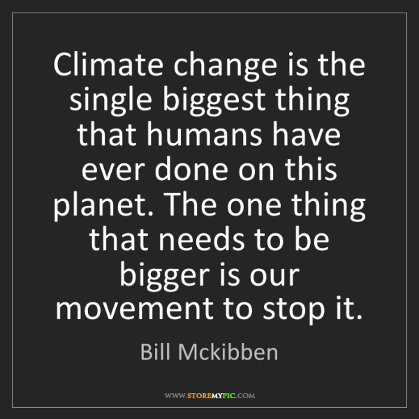 Bill Mckibben: Climate change is the single biggest thing that humans...