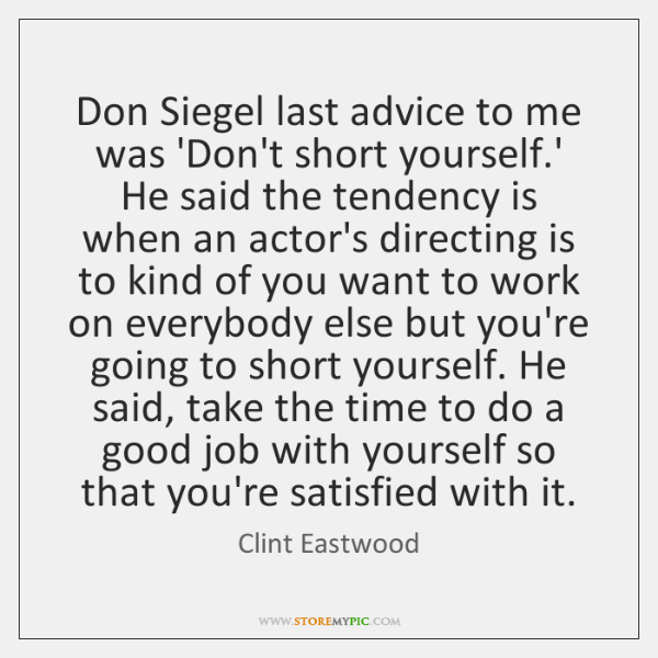 Don Siegel last advice to me was 'Don't short yourself.' He ...