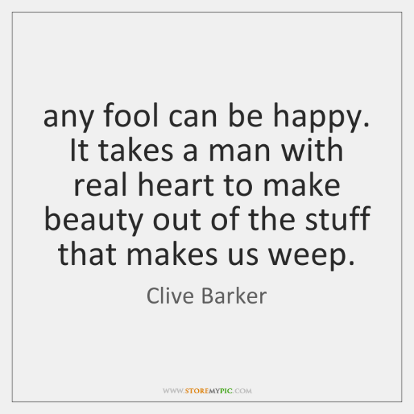 any fool can be happy. It takes a man with real heart ...