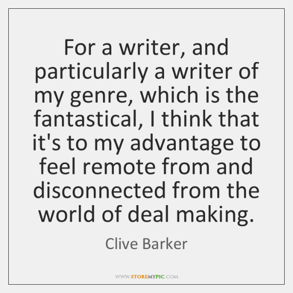 For a writer, and particularly a writer of my genre, which is ...